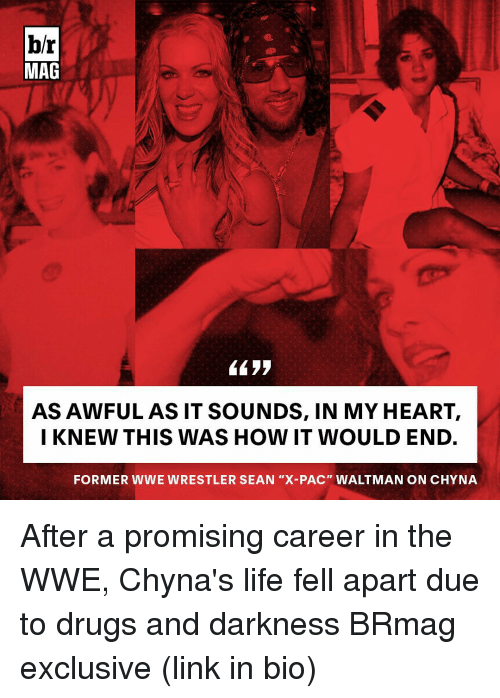 """wwe wrestlers: br  MAG  AS AWFUL AS IT SOUNDS, IN MY HEART,  I KNEW THIS WAS HOW IT WOULD END.  FORMER WWE WRESTLER SEAN """"X-PAC"""" WALTMANON CHYNA After a promising career in the WWE, Chyna's life fell apart due to drugs and darkness BRmag exclusive (link in bio)"""