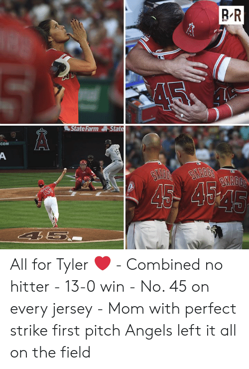 Angels, State Farm, and Mom: BR  State Farm State  COM  A  16  SHAGG'S  SYAGGS  45 454  AS  45  4 5.. All for Tyler ❤️  - Combined no hitter - 13-0 win - No. 45 on every jersey - Mom with perfect strike first pitch  Angels left it all on the field