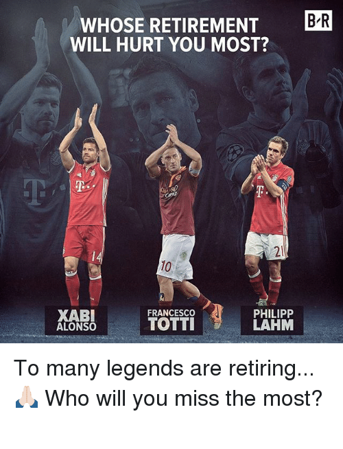 Memes, 🤖, and Legends: BR  WHOSE RETIREMENT  WILL HURT YOU MOST?  XABI  FRANCESCO  PHILIPP  TOTTI  LAHM  ALONSO To many legends are retiring... 🙏🏻 Who will you miss the most?⠀ ⠀