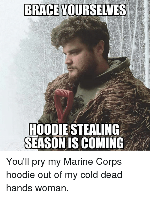 cold-dead-hands: BRACE YOURSELVES  HOODIE STEALINC  SEASON IS COMING You'll pry my Marine Corps hoodie out of my cold dead hands woman.