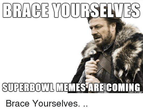 Memes, Superbowl, and Brace Yourselves: BRACE YOURSELVES  SUPERBOWL MEMES ARE COMING  niaoe on ur Brace Yourselves. ..