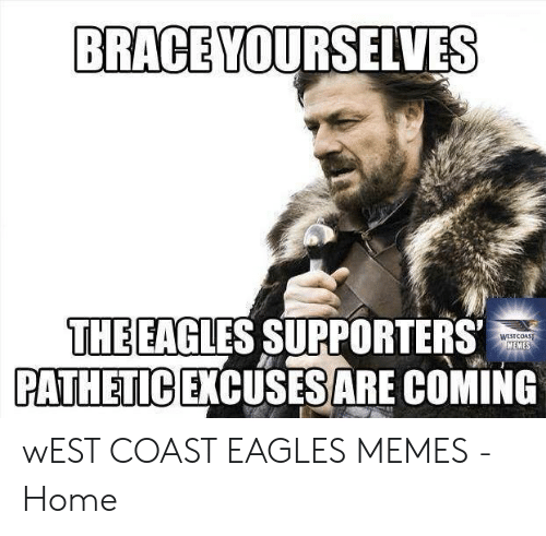 Eagles Memes: BRACE YOURSELVES  THE EAGLES SUPPORTERS  PATHETICEXCUSESARE COMING  WESTCOAST  MEME wEST COAST EAGLES MEMES - Home