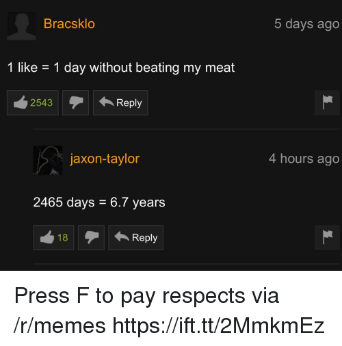 Memes, Via, and Day: Bracsklo  5 days ago  1 like - 1 day without beating my meat  2543Reply  jaxon-taylor  4 hours ago  2465 days 6.7 years Press F to pay respects via /r/memes https://ift.tt/2MmkmEz