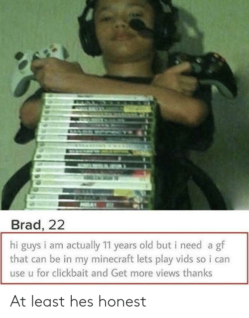 Brad: Brad, 22  hi guys i am actually 11 years old but i need a gf  that can be in my minecraft lets play vids so i can  use u for clickbait and Get more views thanks At least hes honest