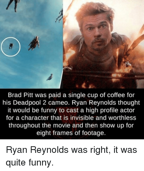 cameo: Brad Pitt was paid a single cup of coffee for  his Deadpool 2 cameo. Ryan Reynolds thought  it would be funny to cast a high profile actor  for a character that is invisible and worthless  throughout the movie and then show up for  eight frames of footage  ld Ryan Reynolds was right, it was quite funny.