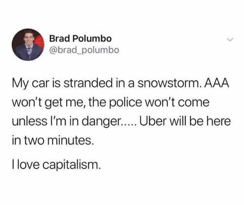 Brad: Brad Polumbo  @brad_polumbo  My car is stranded in a snowstorm. AAA  won't get me, the police won't come  unless I'm in danger..... Uber will be here  in two minutes.  I love capitalism