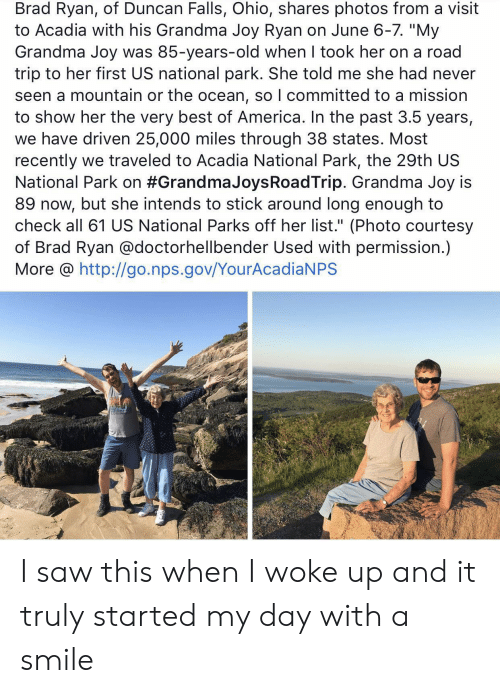 "courtesy: Brad Ryan, of Duncan Falls, Ohio, shares photos from a visit  to Acadia with his Grandma Joy Ryan on June 6-7. ""My  Grandma Joy was 85-years-old when I took her on a road  trip to her first US national park. She told me she had never  seen a mountain or the ocean, so I committed to a mission  to show her the very best of America. In the past 3.5 years,  we have driven 25,000 miles through 38 states. Most  recently we traveled to Acadia National Park, the 29th US  National Park on #Grandma JoysRoadTrip. Grandma Joy is  89 now, but she intends to stick around long enough to  check all 61 US National Parks off her list."" (Photo courtesy  of Brad Ryan @doctorhellbender Used with permission.)  More @ http://go.nps.gov/YourAcadiaNPS I saw this when I woke up and it truly started my day with a smile"
