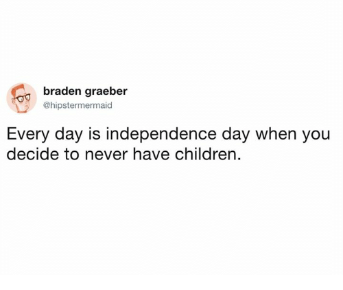 Children, Dank, and Independence Day: braden graeber  @hipstermer  maid  Every day is independence day when you  decide to never have children.