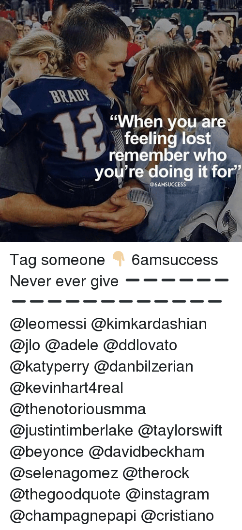 """Adele, Beyonce, and Instagram: BRADH  CK  """"When vou are  feeling lost  remember who  you're doing it for'  @6AMSUCCESS Tag someone 👇🏼 6amsuccess Never ever give ➖➖➖➖➖➖➖➖➖➖➖➖➖➖➖➖➖➖ @leomessi @kimkardashian @jlo @adele @ddlovato @katyperry @danbilzerian @kevinhart4real @thenotoriousmma @justintimberlake @taylorswift @beyonce @davidbeckham @selenagomez @therock @thegoodquote @instagram @champagnepapi @cristiano"""
