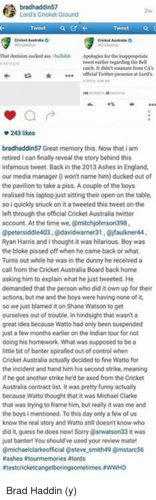 Ass, England, and Funny: bradhaddin57  N3 Lord's Cricket Ground  That decision sucked ass bullshit  Apologies for the inappropriate  tweet earlier regarding the Bell  catch. didn't emanate feoen CA's  offeial Twitter presence  at Lord  243 likes  bradhaddin57 Great memory this. Now that iam  retired I can finally reveal the story behind this  infamous tweet. Back in the 2013 Ashes in England.  our media manager (won't name him) ducked out of  the pavilion to take a piss. Acouple of the boys  realised his laptop just sitting their open on the table,  so i quickly snuck on it atweeted this tweet on the  left through the official cricket Australia twitter  account. At the time we,  @mitchjohnson398,  petersiddle403.@davidwarner31 ,Qojfaulkner44  Ryan Harris and I thought it was hilarious. Boy was  the bloke pissed off when he came back or what.  Turns out while he was in the dunny hereceived a  call from the Cricket Australia Board back home  asking him to explain what he just tweeted. He  demanded that the person who did it own up fortheir  actions, but me and the boys were having none of it.  so we just blamed it on Shane Watson to get  ourselves out of trouble. In hindsight that wasn't a  great idea because Watto had only been suspended  just a few months earlier on the Indian tour for not  doing his homework. What was supposed to be a  little bit of banter spiralled out of control when  Cricket Australia actually decided to fine Watto for  the incident and hand him his second strike, meaning  if he got another strike he'd be axed from the Cricket  Australia contract list. It was pretty funny actually  because Watto thought that it was Michael Clarke  that was trying to frame him, but really it was me and  the boys i mentioned. To this day only a few of us  know the real story and Watto still doesnt know who  did it, guess he does now! 33 it was  just banter! You should've used your review mate!  Cmichaelclarkeofficial asteve smith49 Cmstarc56  aashes tourmemories a