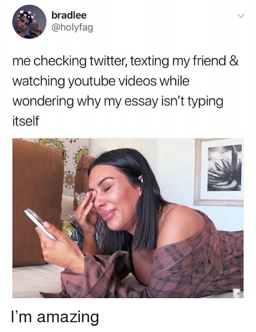 Memes, Texting, and Twitter: bradlee  @holyfag  me checking twitter, texting my friend &  watching youtube videos while  wondering why my essay isn't typing  itself I'm amazing