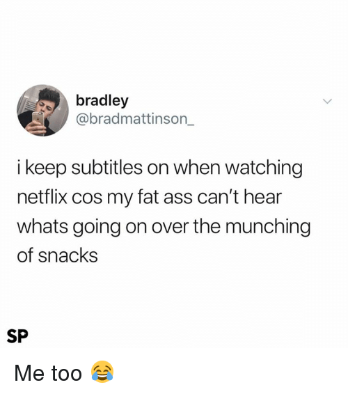 my-fat-ass: bradley  @bradmattinson_  i keep subtitles on when watching  netflix cos my fat ass can't hear  whats going on over the munching  of snacks  SP Me too 😂