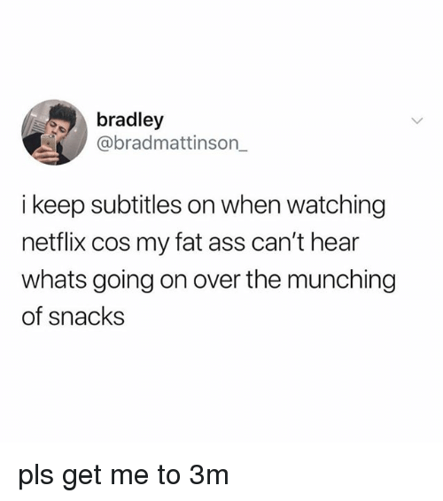 my-fat-ass: bradley  @bradmattinson_  i keep subtitles on when watching  netflix cos my fat ass can't hear  whats going on over the munching  of snacks pls get me to 3m