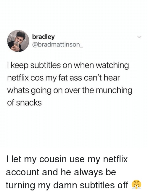 my-fat-ass: bradley  @bradmattinson_  i keep subtitles on when watching  netflix cos my fat ass can't hear  whats going on over the munching  of snacks I let my cousin use my netflix account and he always be turning my damn subtitles off 😤