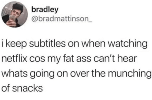 my-fat-ass: bradley  @bradmattinson_  i keep subtitles on when watching  netflix cos my fat ass can't hear  whats going on over the munching  of snacks