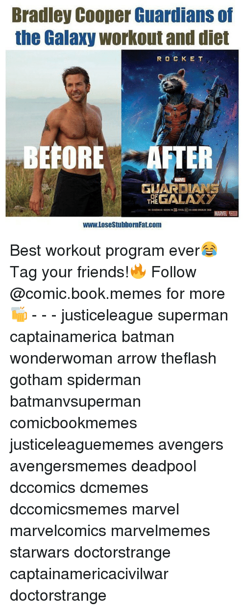 SpiderMan, Superman, and Bradley Cooper: Bradley Cooper Guardians of  the Galaxy workout and diet  R O C K E T  BEFOR  AFTER  MARNE  OF  THE  IN CINEMAs sooN IN30, reaLO 30AND INtAx30  www.LosestubbornFat.com Best workout program ever😂 Tag your friends!🔥 Follow @comic.book.memes for more🍻 - - - justiceleague superman captainamerica batman wonderwoman arrow theflash gotham spiderman batmanvsuperman comicbookmemes justiceleaguememes avengers avengersmemes deadpool dccomics dcmemes dccomicsmemes marvel marvelcomics marvelmemes starwars doctorstrange captainamericacivilwar doctorstrange