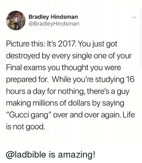 """Final Exams: Bradley Hindsman  @BradleyHindsman  Picture this: It's 2017. You just got  destroyed by every single one of your  Final exams you thought you were  prepared for. While you're studying 16  hours a day for nothing, there's a guy  making millions of dollars by saying  """"Gucci gang"""" over and over again. Life  is not good. @ladbible is amazing!"""