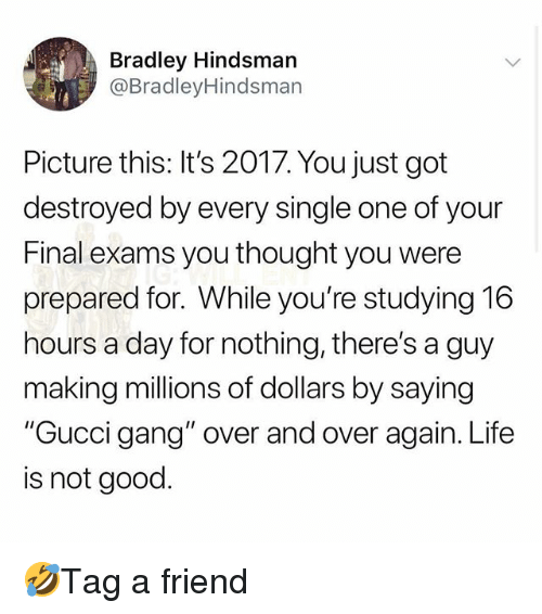 """Final Exams: Bradley Hindsman  @BradleyHindsman  Picture this: It's 2017. You just got  destroyed by every single one of your  Final exams you thought you were  prepared for. While you're studying 16  hours a day for nothing, there's a guy  making millions of dollars by saying  """"Gucci gang"""" over and over again. Life  is not good. 🤣Tag a friend"""