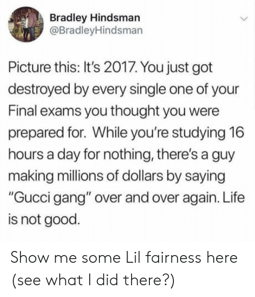 """Final Exams: Bradley Hindsman  @BradleyHindsman  Picture this: It's 2017. You just got  destroyed by every single one of your  Final exams you thought you were  prepared for. While you're studying 16  hours a day for nothing, there's a guy  making millions of dollars by saying  """"Gucci gang"""" over and over again. Life  is not good. Show me some Lil fairness here (see what I did there?)"""