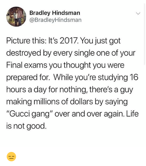 """Final Exams: Bradley Hindsmarn  @BradleyHindsman  Picture this: It's 2017. You just got  destroyed by every single one of your  Final exams you thought you were  prepared for. While you're studying 16  hours a day for nothing, there's a guy  making millions of dollars by saying  """"Gucci gang"""" over and over again. Life  is not good. 😑"""