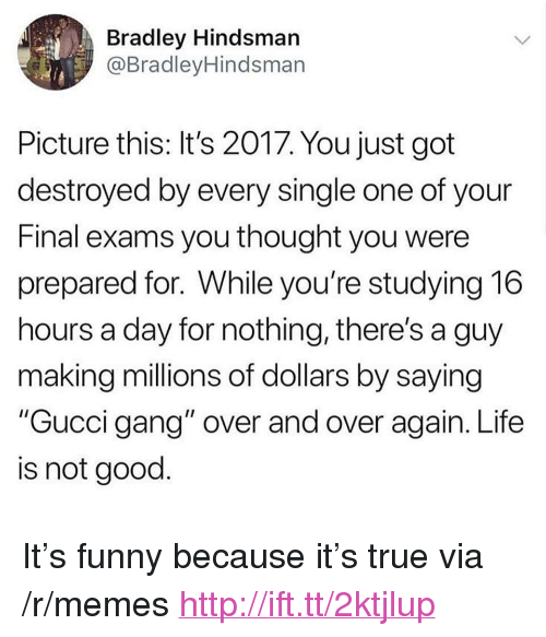 """Final Exams: Bradley Hindsmarn  @BradleyHindsmarn  Picture this: It's 2017. You just got  destroyed by every single one of your  Final exams you thought you were  prepared for. While you're studying 16  hours a day for nothing, there's a guy  making millions of dollars by saying  """"Gucci gang"""" over and over again. Life  is not good <p>It&rsquo;s funny because it&rsquo;s true via /r/memes <a href=""""http://ift.tt/2ktjlup"""">http://ift.tt/2ktjlup</a></p>"""