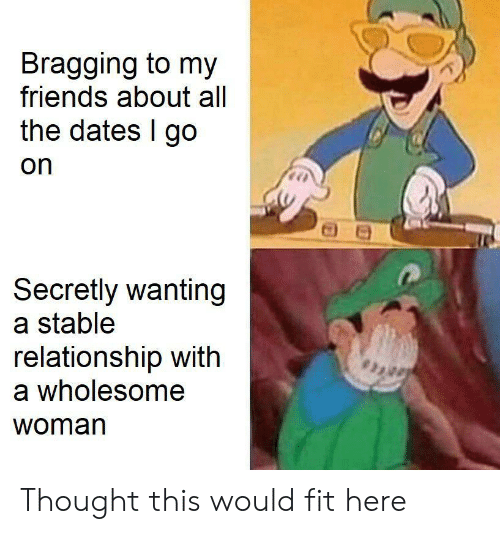 Friends, Wholesome, and Thought: Bragging to my  friends about all  the dates I go  on  Secretly wanting  a stable  relationship with  a wholesome  woman Thought this would fit here