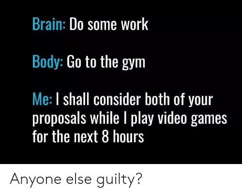 Gym, Video Games, and Work: Brain: Do some WorK  Body: Go to the gym  Me: I shall consider both of your  proposals while I play video games  for the next 8 hours Anyone else guilty?