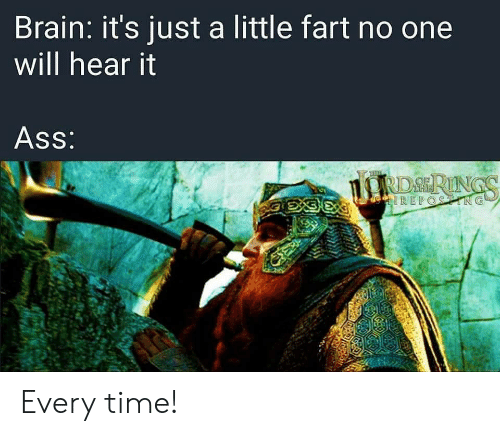 Its Just A: Brain: it's just a little fart no one  will hear it  Ass:  RDSRINGS  eIREPOSTING Every time!