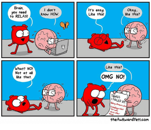 Need To Relax: Brain,  you need  to RELAX!  l don't  know HOw  It's easy  Like this!  Okay.  like this?  Like this?  What? NO!  Not at all  like that.  OMG NO!  THINGS  I FAILED  Most o  theAwkwardYeti.com