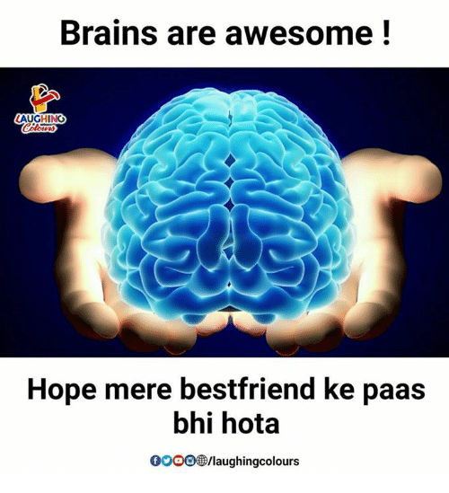 hotas: Brains are awesome!  LAUGHING  Hope mere bestfriend ke paas  bhi hota  GOOO@/laughingcolours