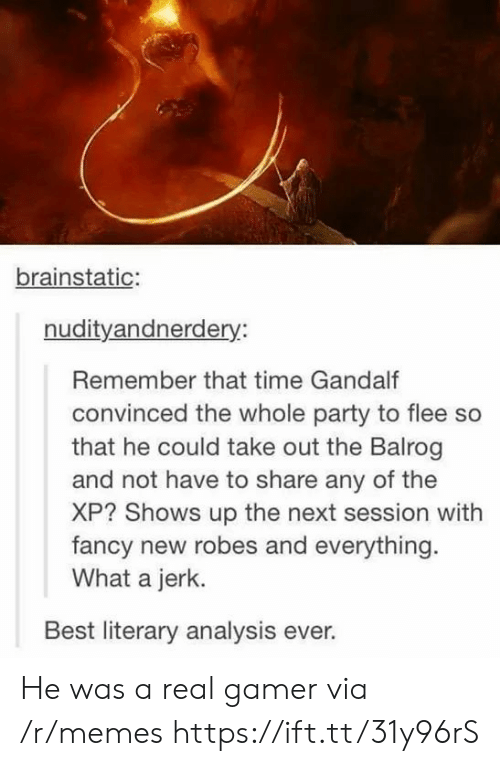 analysis: brainstatic:  nudityandnerdery:  Remember that time Gandalf  convinced the whole party to flee so  that he could take out the Balrog  and not have to share any of the  XP? Shows up the next session with  fancy new robes and everything  What a jerk.  Best literary analysis ever. He was a real gamer via /r/memes https://ift.tt/31y96rS