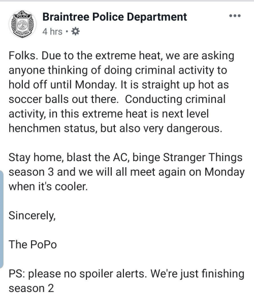 extreme: Braintree Police Department  POLICE  4 hrs  BRAINTREE  Folks. Due to the extreme heat, we are asking  anyone thinking of doing criminal activity to  hold off until Monday. It is straight up hot as  soccer balls out there. Conducting criminal  activity, in this extreme heat is next level  henchmen status, but also very dangerous.  Stay home, blast the AC, binge Stranger Things  season 3 and we will all meet again on Monday  when it's cooler.  Sincerely,  The PoPo  PS: please no spoiler alerts. We're just finishing  season 2