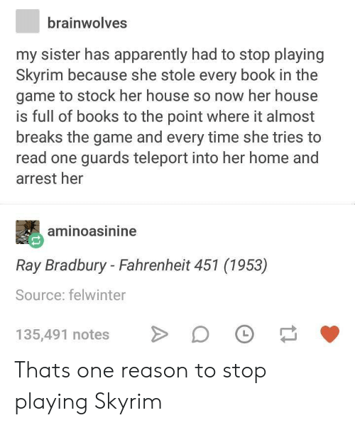 teleport: brainwolves  my sister has apparently had to stop playing  Skyrim because she stole every book in the  game to stock her house so now her house  is full of books to the point where it almost  breaks the game and every time she tries to  read one guards teleport into her home and  arrest her  aminoasinine  Ray Bradbury - Fahrenheit 451 (1953)  Source: felwinter  135,491 notes D Thats one reason to stop playing Skyrim