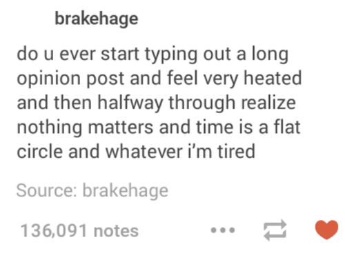 Whatevs: brakehage  do u ever start typing out a long  opinion post and feel very heated  and then halfway through realize  nothing matters and time is a flat  circle and whatever i'm tired  Source: brakehage  136,091 notes