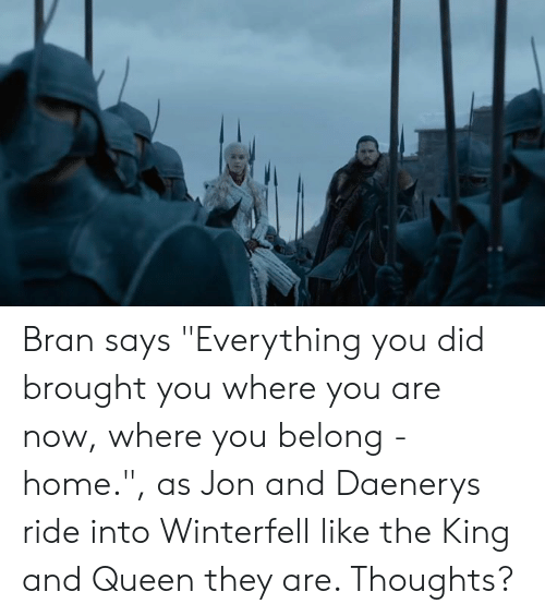 "Memes, Queen, and Home: Bran says ""Everything you did brought you where you are now, where you belong - home."", as Jon and Daenerys ride into Winterfell like the King and Queen they are. Thoughts?"