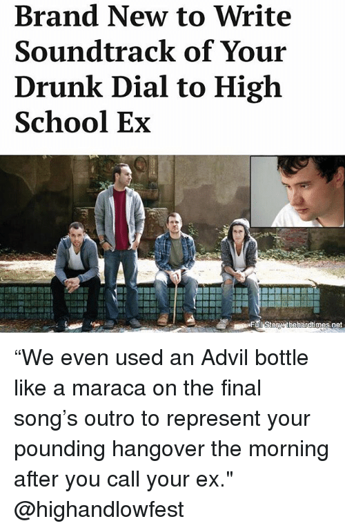 """dialing: Brand New to Write  Soundtrack of Your  Drunk Dial to High  School Ex  des  Full Storw thehardtimes.net """"We even used an Advil bottle like a maraca on the final song's outro to represent your pounding hangover the morning after you call your ex."""" @highandlowfest"""