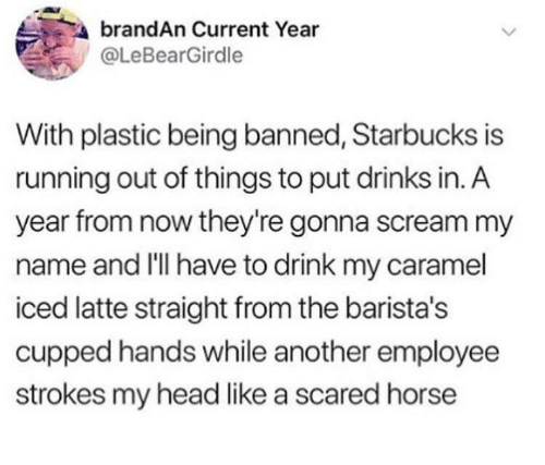 strokes: brandAn Current Year  @LeBearGirdle  With plastic being banned, Starbucks is  running out of things to put drinks in. A  year from now they're gonna scream my  name and I'lI have to drink my caramel  iced latte straight from the barista's  cupped hands while another employee  strokes my head like a scared horse