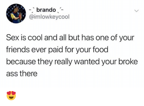 Ass, Food, and Friends: -brando  @imlowkeycool  Sex is cool and all but has one of your  friends ever paid for your food  because they really wanted your broke  ass there 😍