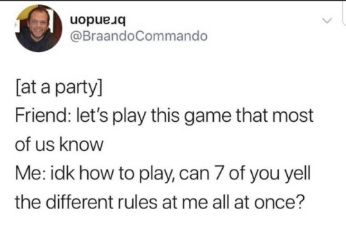 Party, Game, and How To: brandon  @BraandoCommando  [at a party]  Friend: let's play this game that most  of us know  Me: idk how to play, can 7 of you yell  the different rules at me all at once?