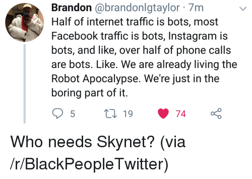 phone calls: Brandon @brandonlgtaylor 7m  Half of internet traffic is bots, most  Facebook traffic is bots, Instagram is  bots, and like, over half of phone calls  are bots. Like. We are already living the  Robot Apocalypse. We're just in the  boring part of it Who needs Skynet? (via /r/BlackPeopleTwitter)