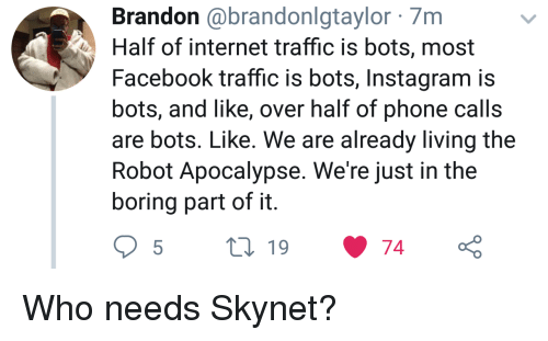 phone calls: Brandon @brandonlgtaylor 7m  Half of internet traffic is bots, most  Facebook traffic is bots, Instagram is  bots, and like, over half of phone calls  are bots. Like. We are already living the  Robot Apocalypse. We're just in the  boring part of it Who needs Skynet?