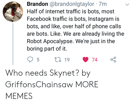 phone calls: Brandon @brandonlgtaylor 7m  Half of internet traffic is bots, most  Facebook traffic is bots, Instagram is  bots, and like, over half of phone calls  are bots. Like. We are already living the  Robot Apocalypse. We're just in the  boring part of it Who needs Skynet? by GriffonsChainsaw MORE MEMES