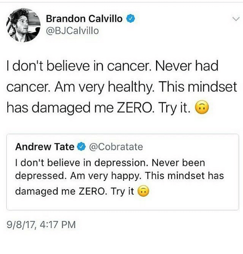 Memes, Zero, and Cancer: Brandon Calvillo  @BJCalvillo  I don't believe in cancer. Never had  cancer. Am very healthy. This mindset  has damaged me ZERO. Try it.  Andrew Tate@Cobratate  I don't believe in depression. Never been  depressed. Am very happy. This mindset has  damaged me ZERO. Try it  9/8/17, 4:17 PM
