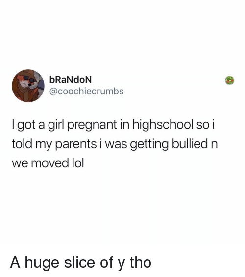 Lol, Memes, and Parents: bRaNdoN  @coochiecrumbs  Igot a girl pregnant in highschool so i  told my parents i was getting bullied n  we moved lol A huge slice of y tho