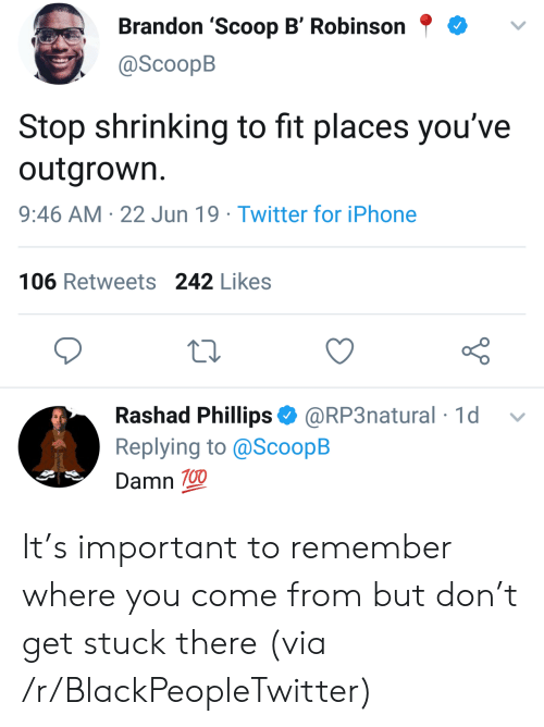 Blackpeopletwitter, Iphone, and Twitter: Brandon 'Scoop B' Robinson  @ScoopB  Stop shrinking to fit places you've  outgrown.  9:46 AM 22 Jun 19 Twitter for iPhone  106 Retweets 242 Likes  Rashad Phillips @RP3natural 1d  Replying to @ScoopB  Damn 100 It's important to remember where you come from but don't get stuck there (via /r/BlackPeopleTwitter)