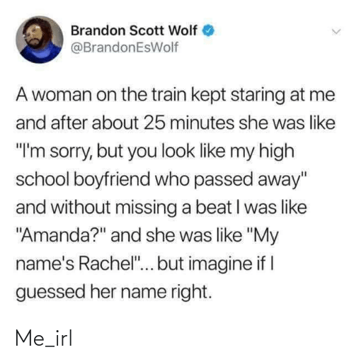 "names: Brandon Scott Wolf  @BrandonEsWolf  A woman on the train kept staring at me  and after about 25 minutes she was like  ""I'm sorry, but you look like my high  school boyfriend who passed away""  and without missing a beat I was like  ""Amanda?"" and she was like ""My  name's Rachel""... but imagine if I  guessed her name right. Me_irl"