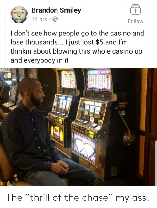 """Casino: Brandon Smiley  Follow  14 hrs  I don't see how people go to the casino and  lose thousands... I just lost $5 and I'm  thinkin about blowing this whole casino up  and everybody in it  11  THIS ACHINE ACCEPTS The """"thrill of the chase"""" my ass."""