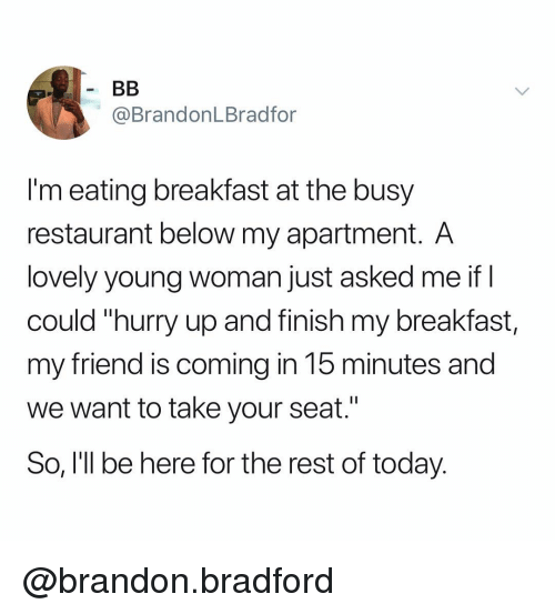 "young woman: @BrandonLBradfor  I'm eating breakfast at the busy  restaurant below my apartment. A  lovely young woman just asked me if I  could ""hurry up and finish my breakfast,  my friend is coming in 15 minutes and  we want to take your seat.""  So, I'll be here for the rest of today. @brandon.bradford"