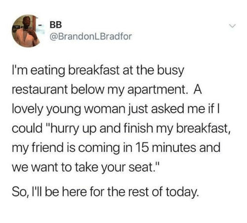 "young woman: @BrandonLBradfor  I'm eating breakfast at the busy  restaurant below my apartment. A  lovely young woman just asked me if l  could ""hurry up and finish my breakfast,  my friend is coming in 15 minutes and  we want to take your seat.""  So, I'll be here for the rest of today."