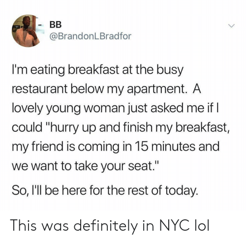 "Definitely, Funny, and Lol: @BrandonLBradfor  I'm eating breakfast at the busy  restaurant below my apartment. A  lovely young woman just asked me if  could ""hurry up and finish my breakfast,  my friend is coming in 15 minutes and  we want to take your seat.'  So, I'll be here for the rest of today. This was definitely in NYC lol"